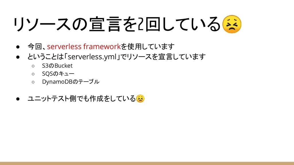リソースの宣言を2回している ● 今回、serverless frameworkを使用していま...