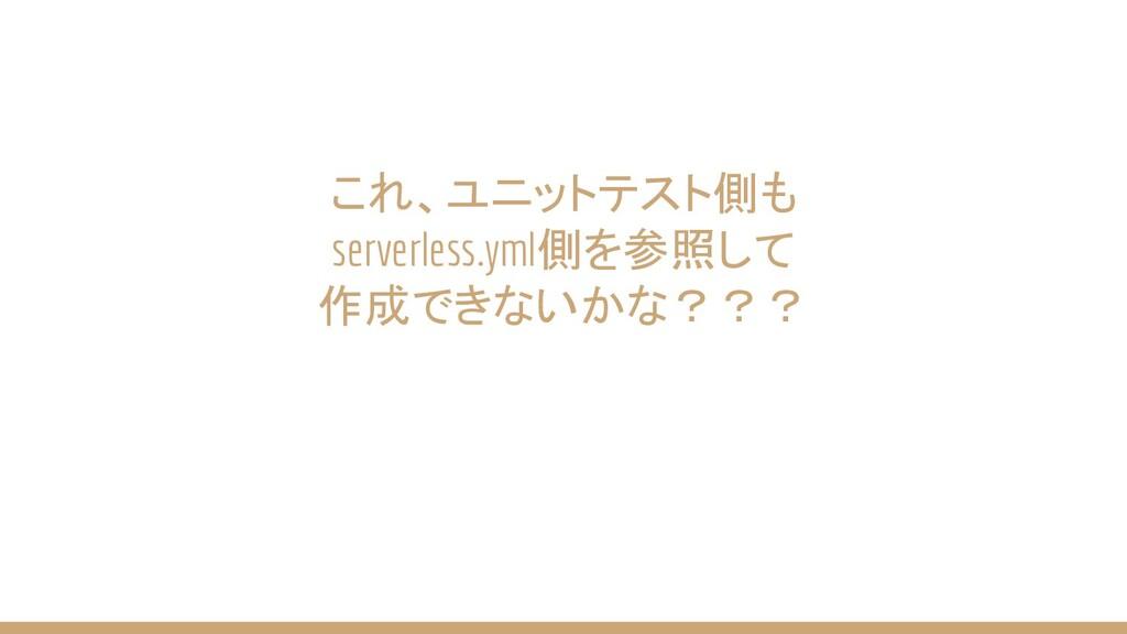 これ、ユニットテスト側も serverless.yml側を参照して 作成できないかな???