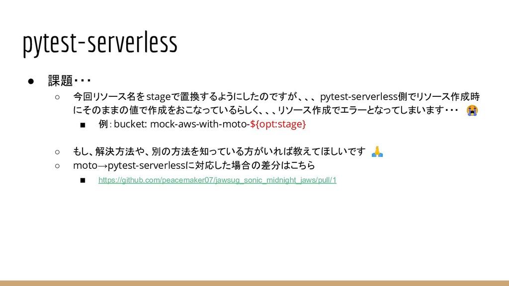 pytest-serverless ● 課題・・・ ○ 今回リソース名をstageで置換するよ...