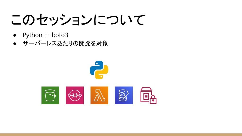 ● Python + boto3 ● サーバーレスあたりの開発を対象 このセッションについて
