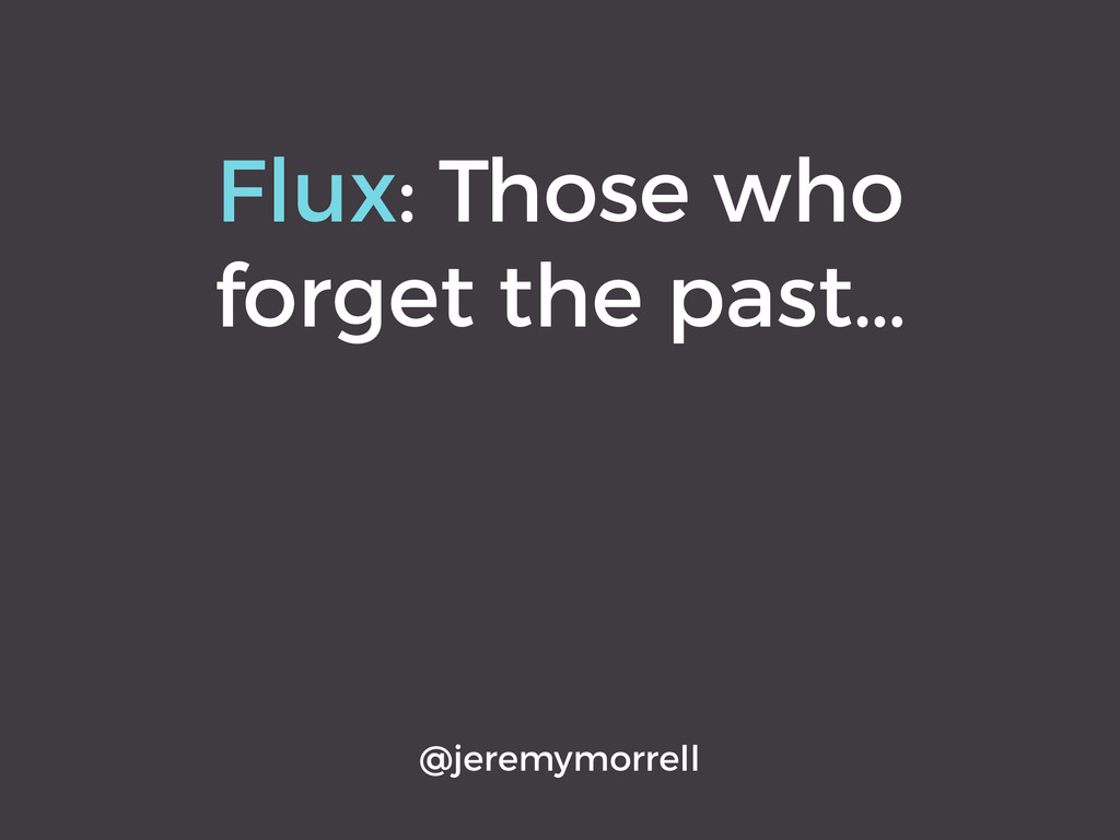 Flux: Those who forget the past… @jeremymorrell