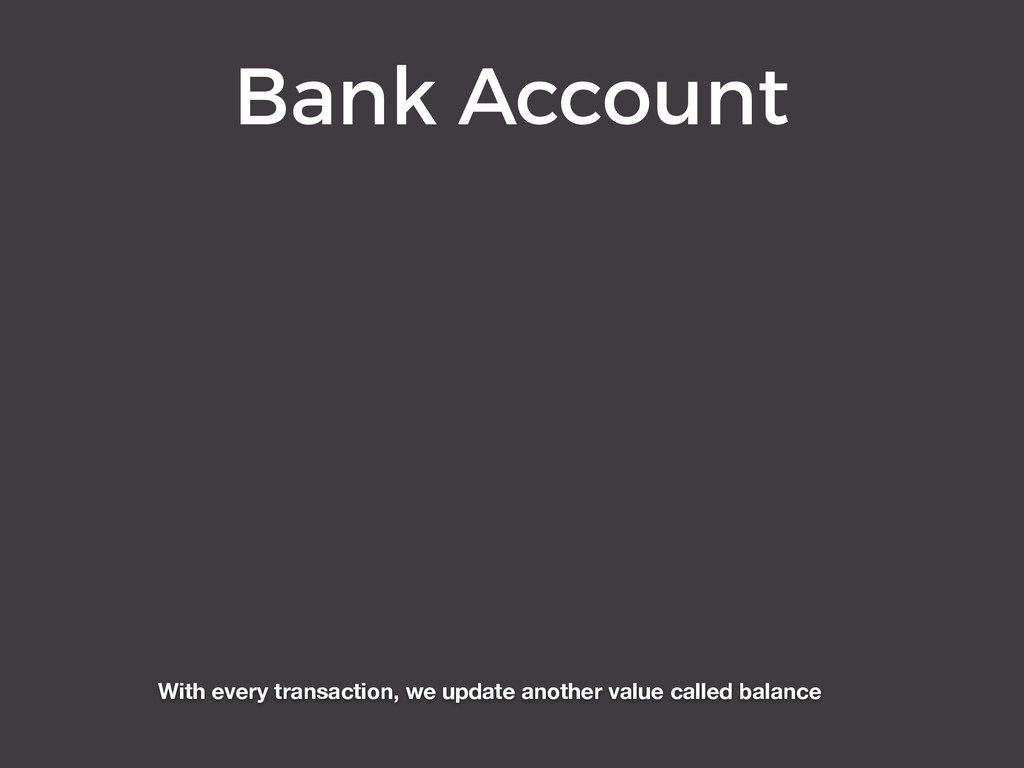Bank Account With every transaction, we update ...