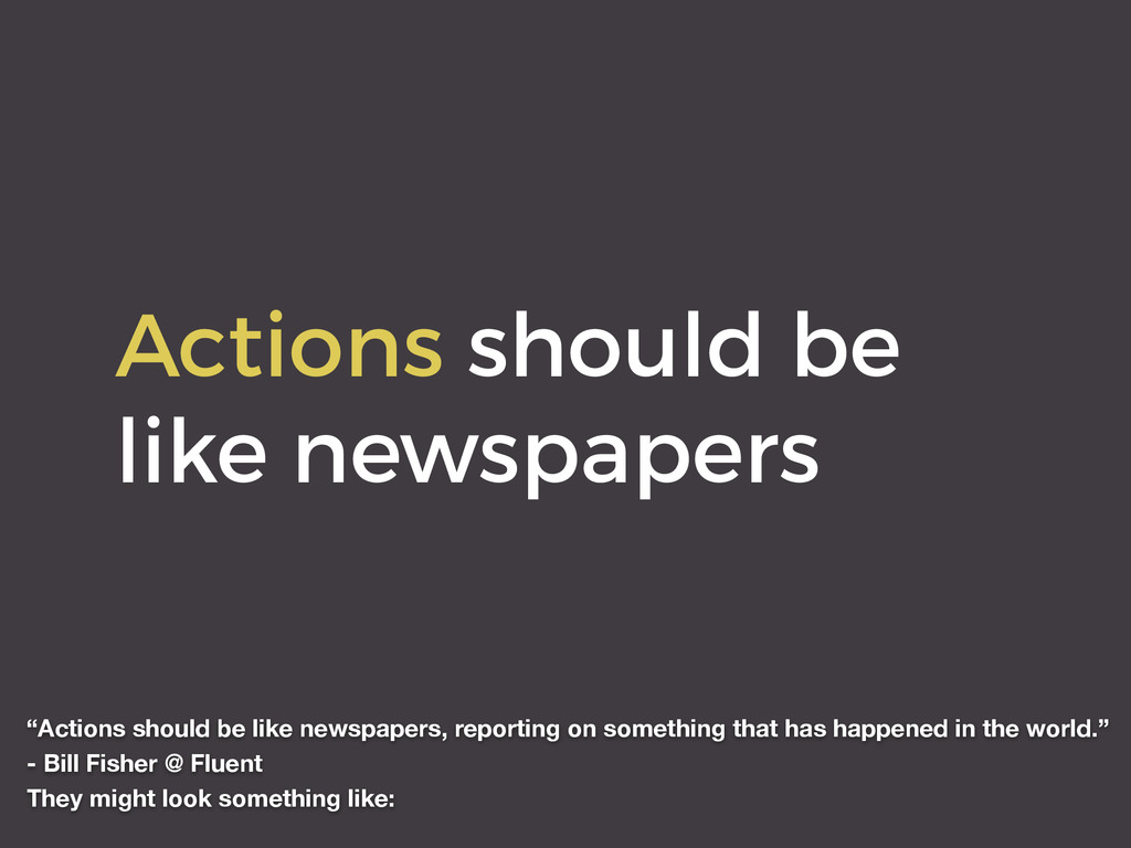 "Actions should be like newspapers ""Actions shou..."