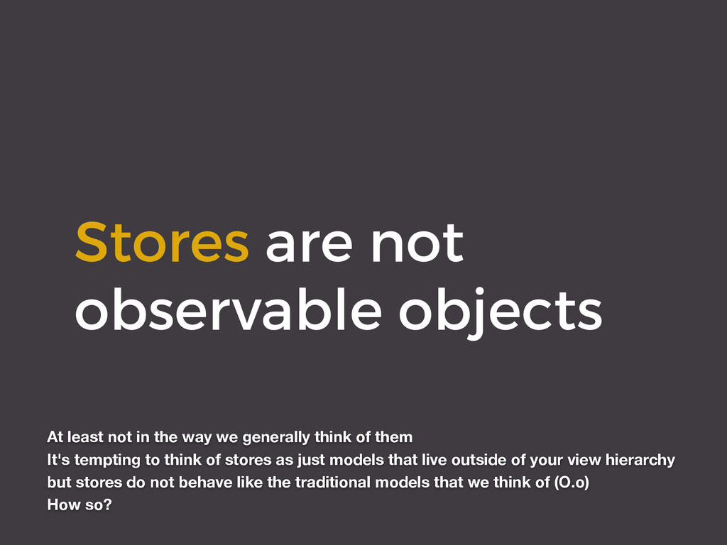 Stores are not observable objects At least not ...
