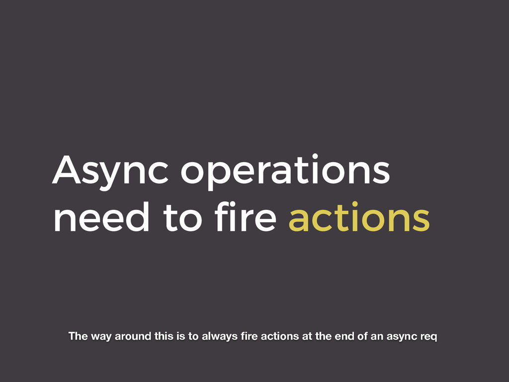Async operations need to fire actions The way ar...