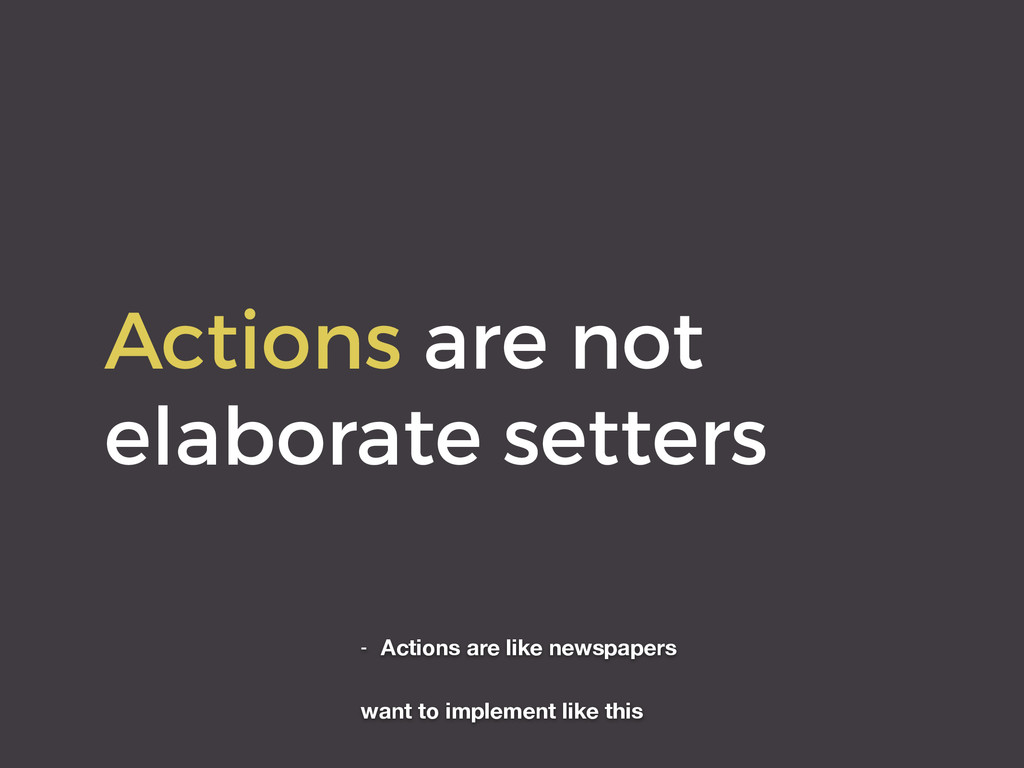 Actions are not elaborate setters - Actions are...