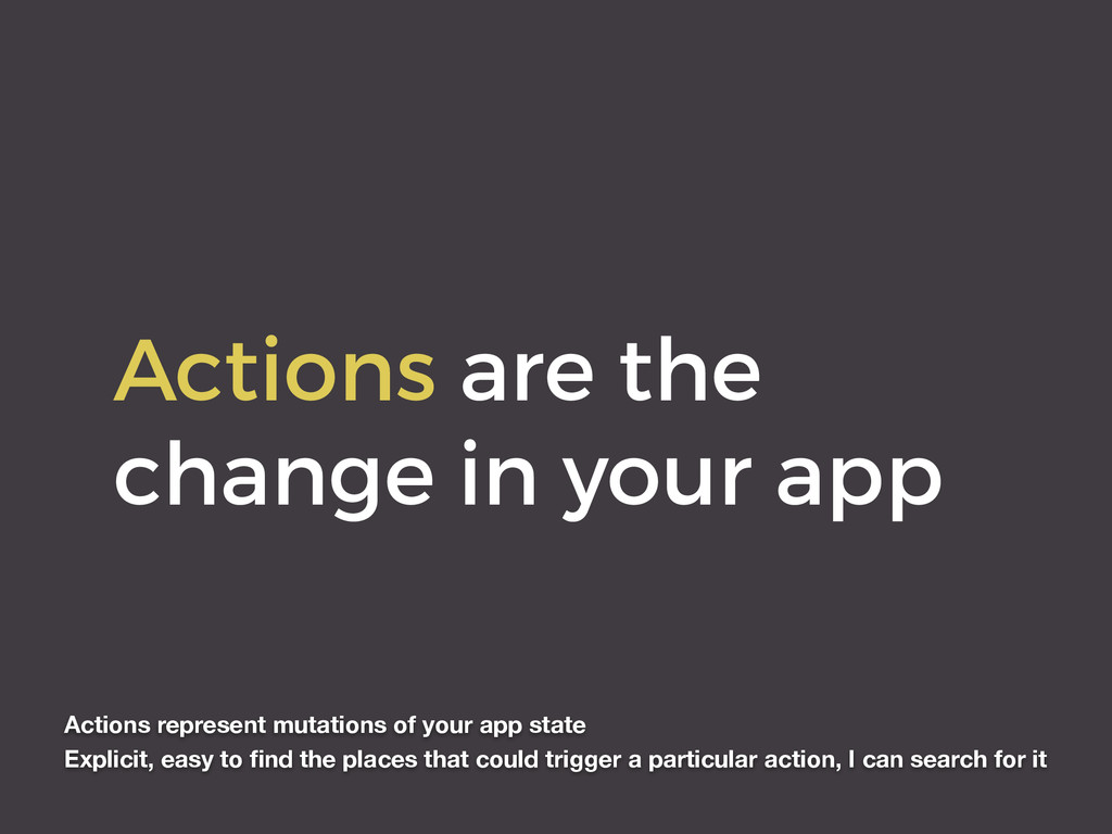 Actions are the change in your app Actions repr...
