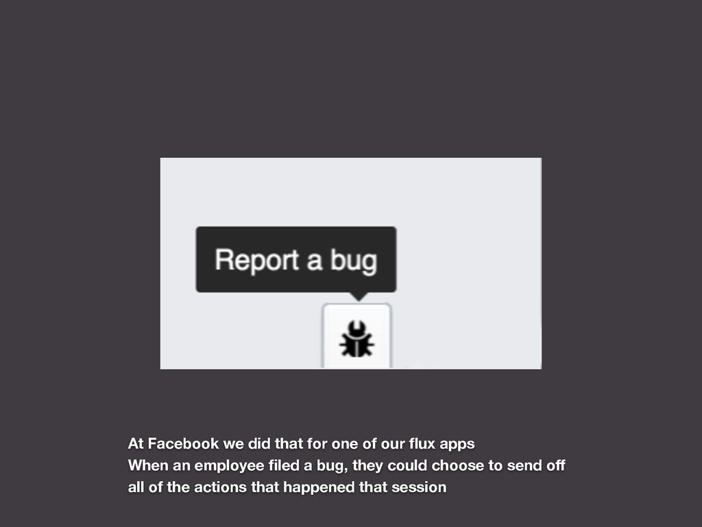 At Facebook we did that for one of our flux apps...