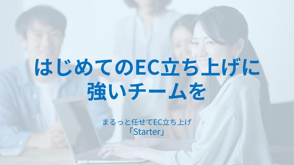 はじめてのEC立ち上げに 強いチームを まるっと任せてEC立ち上げ 「Starter」