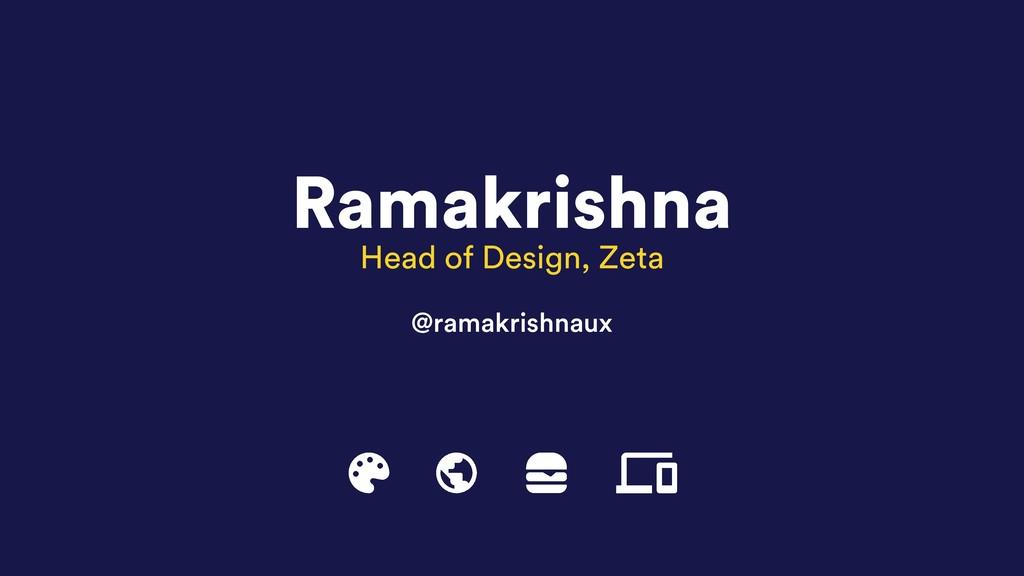 Ramakrishna Head of Design, Zeta @ramakrishnaux