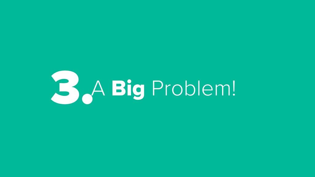 A Big Problem! 3.