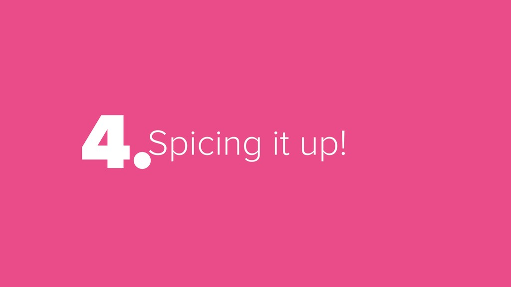 Spicing it up! 4.
