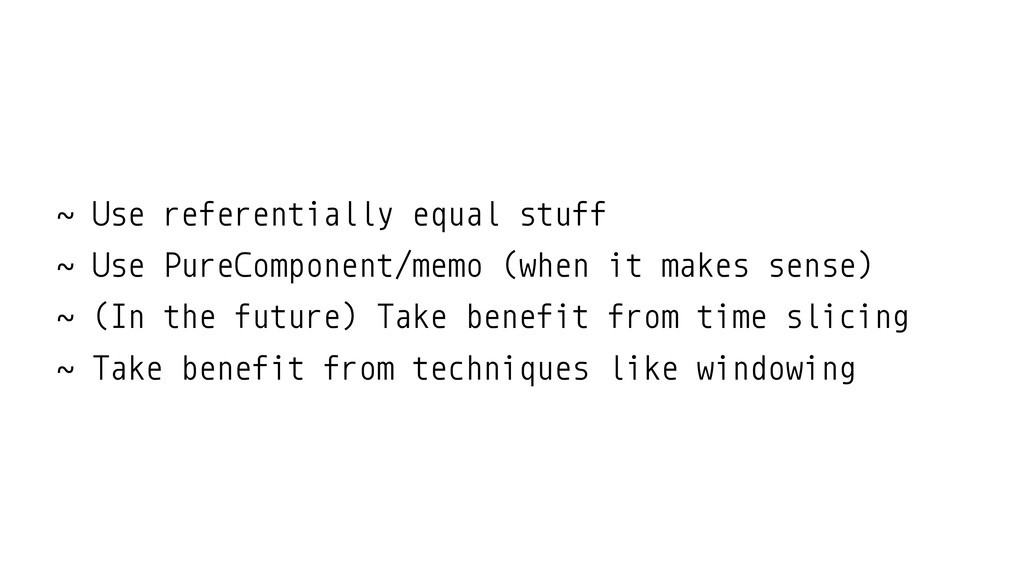 ˜ Use referentially equal stuff ˜ Use PureCompo...