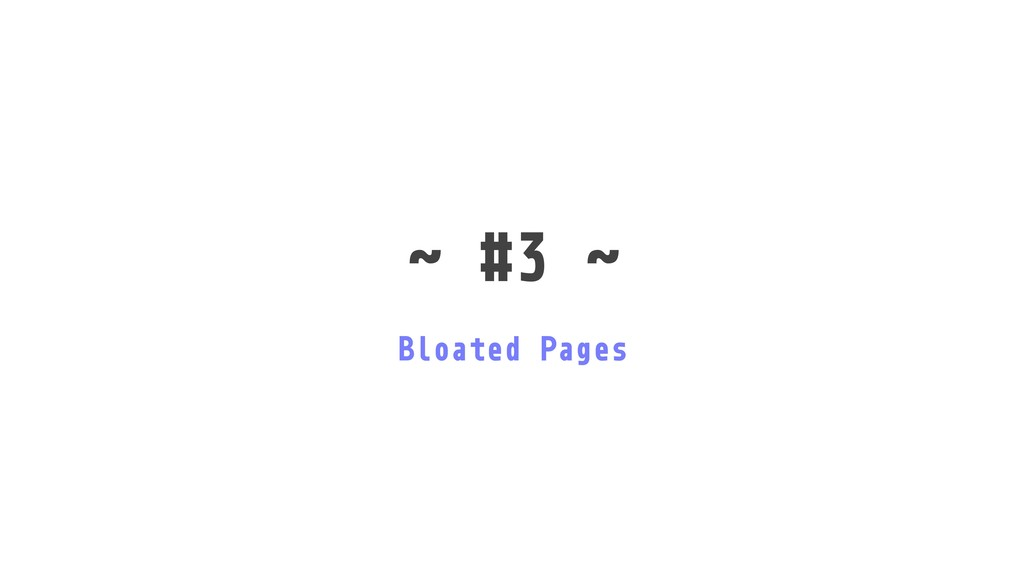 ˜ #3 ˜ Bloated Pages