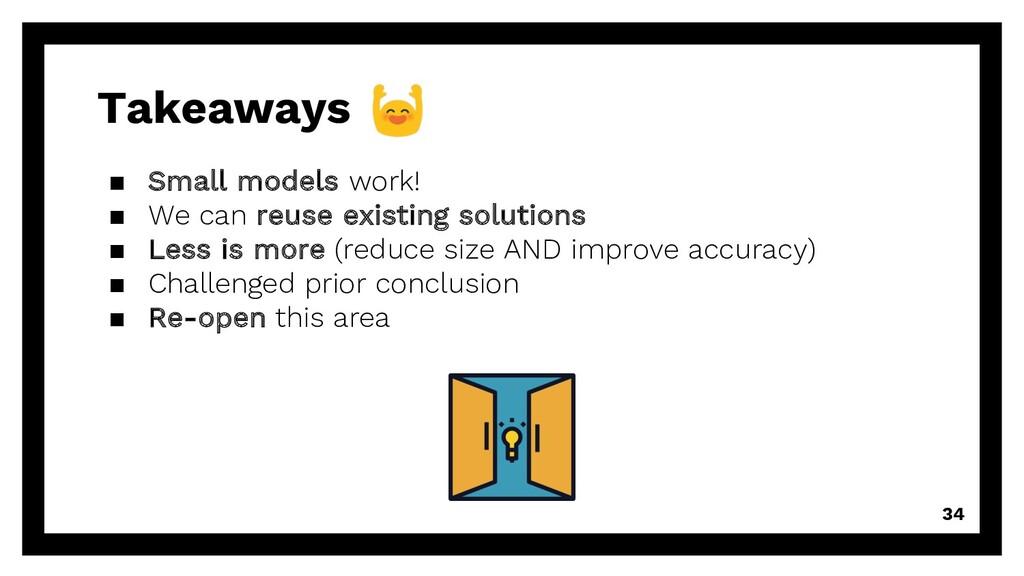 Takeaways 34 ▪ Small models work! ▪ We can reus...