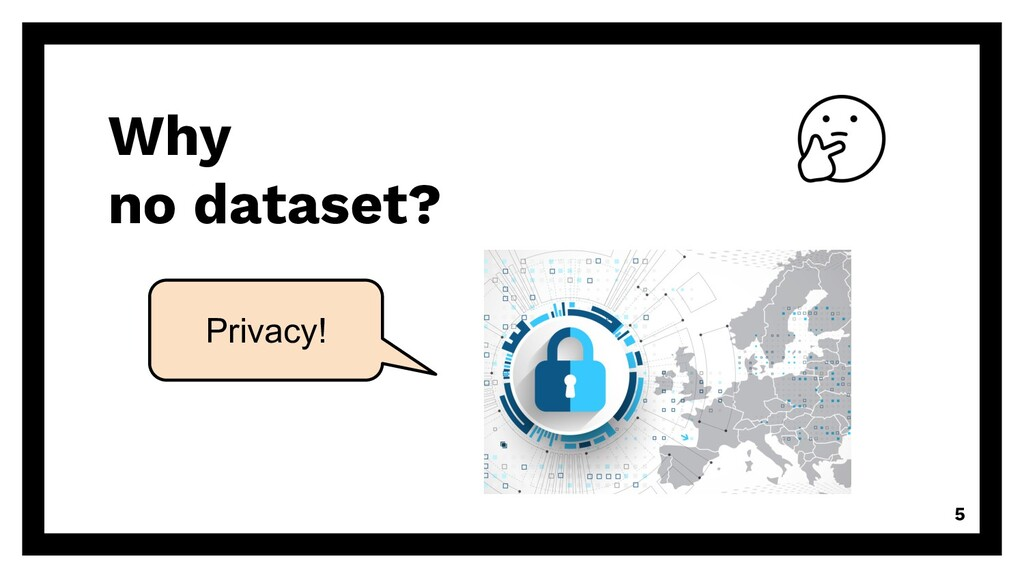 Why no dataset? 5 Privacy!