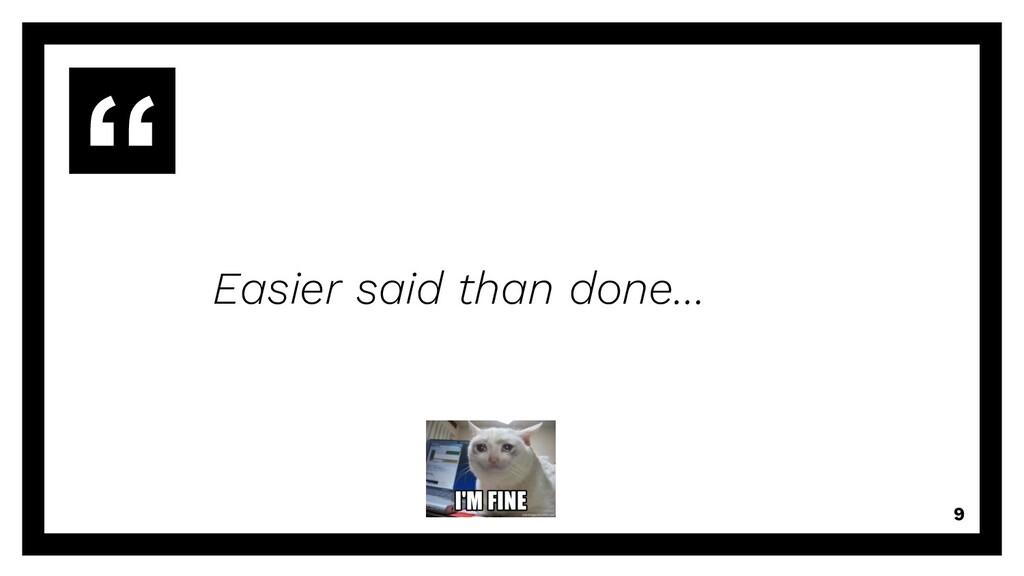 Easier said than done… 9
