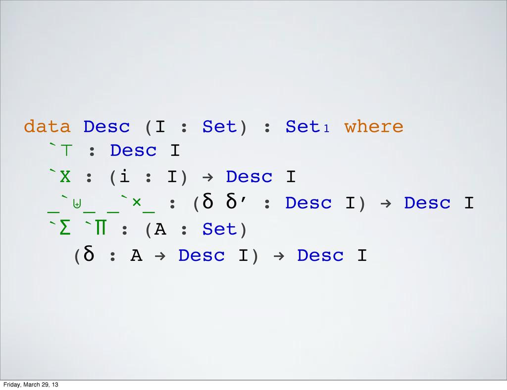 data Desc (I : Set) : Set₁ where `⊤ : Desc I `X...