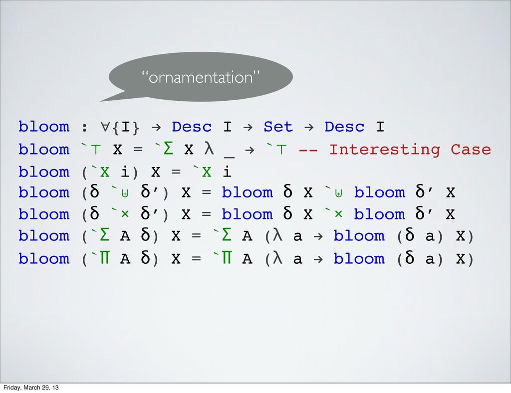 bloom : ∀{I} ! Desc I ! Set ! Desc I bloom `⊤ X...