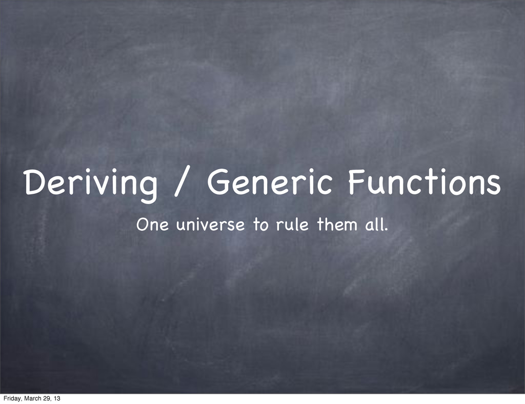 Deriving / Generic Functions One universe to ru...