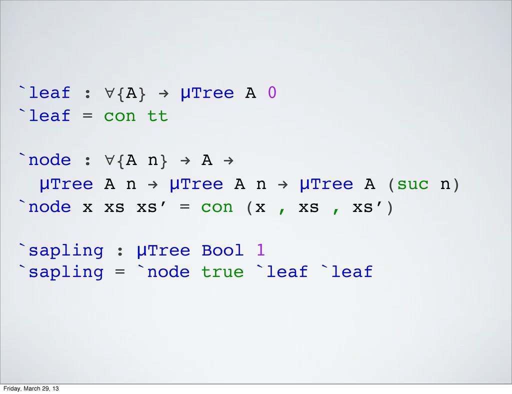 `leaf : ∀{A} ! μTree A 0 `leaf = con tt `node :...