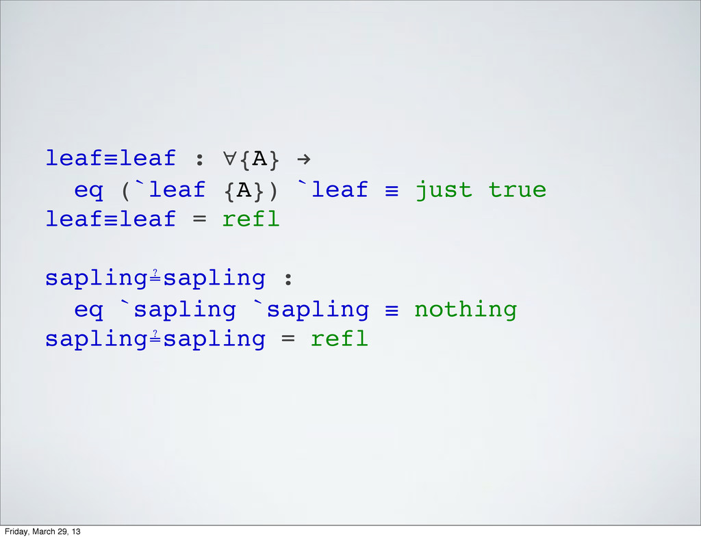 leaf≡leaf : ∀{A} ! eq (`leaf {A}) `leaf ≡ just ...