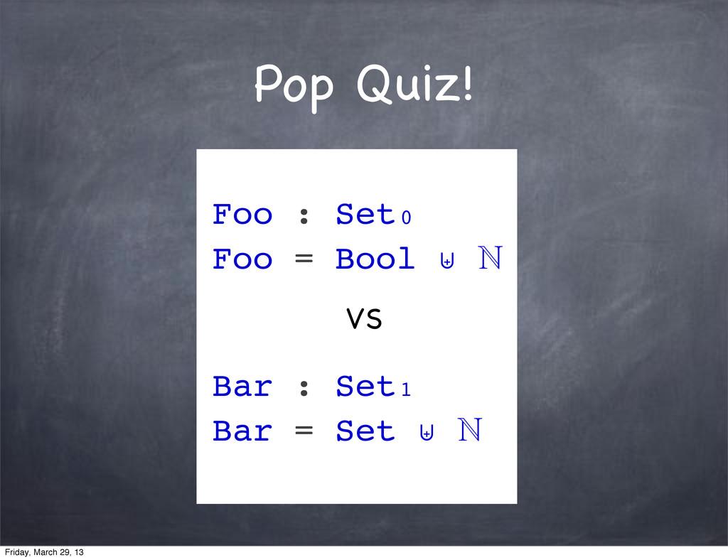 Pop Quiz! Foo : Set₀ Foo = Bool ⊎  Bar : Set₁ ...