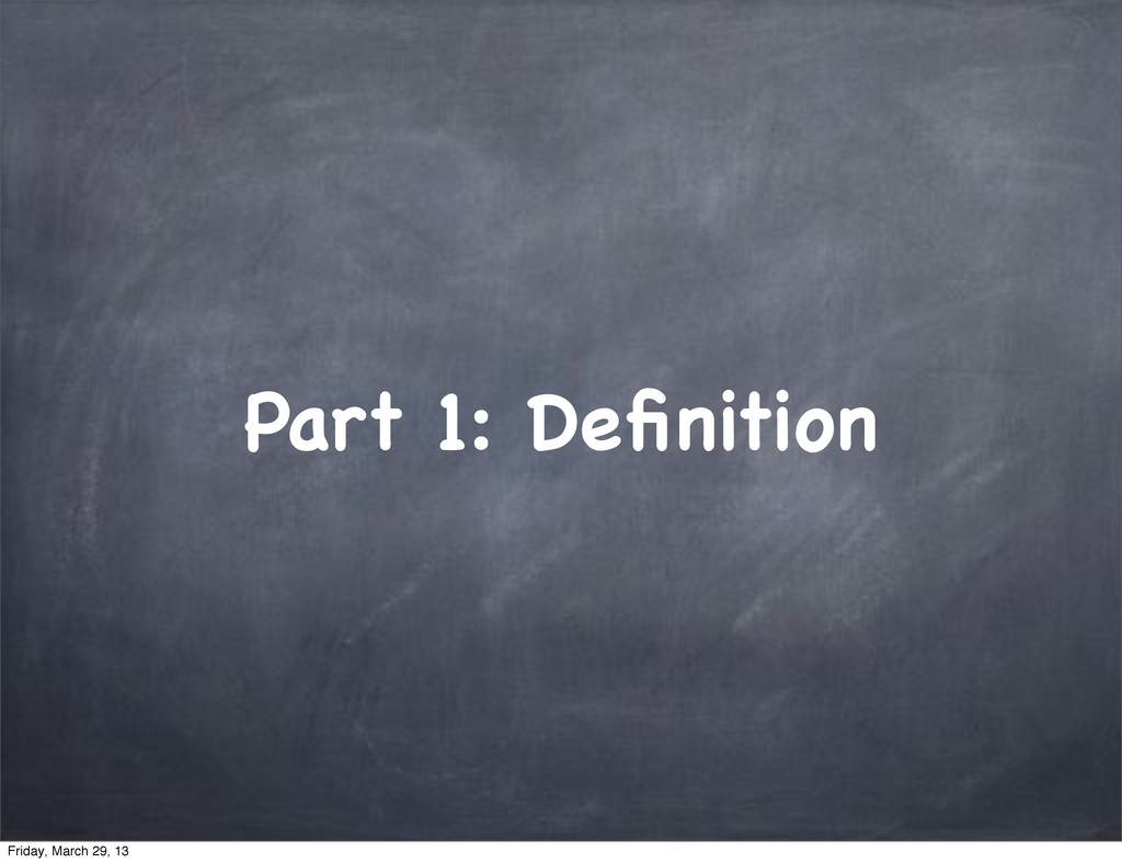 Part 1: Definition Friday, March 29, 13