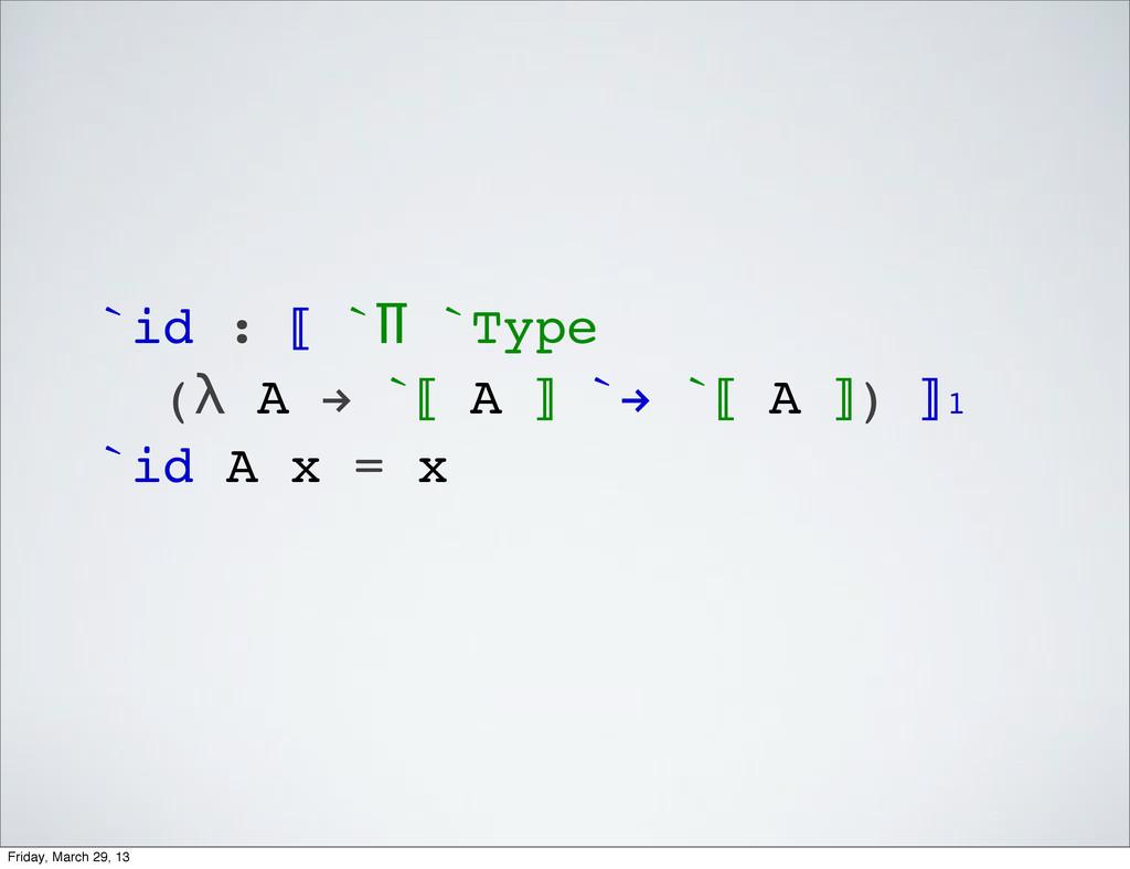 `id : ⟦ `Π `Type (λ A ! `⟦ A ⟧ `! `⟦ A ⟧) ⟧₁ `i...