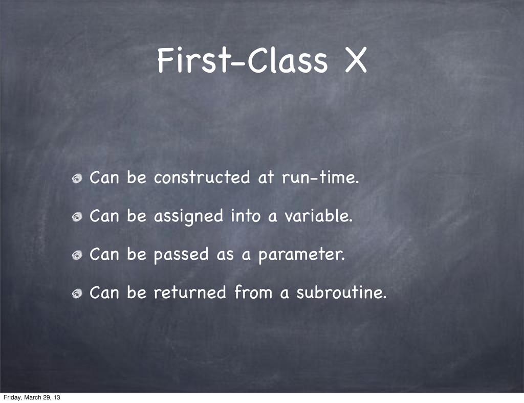 First-Class X Can be constructed at run-time. C...