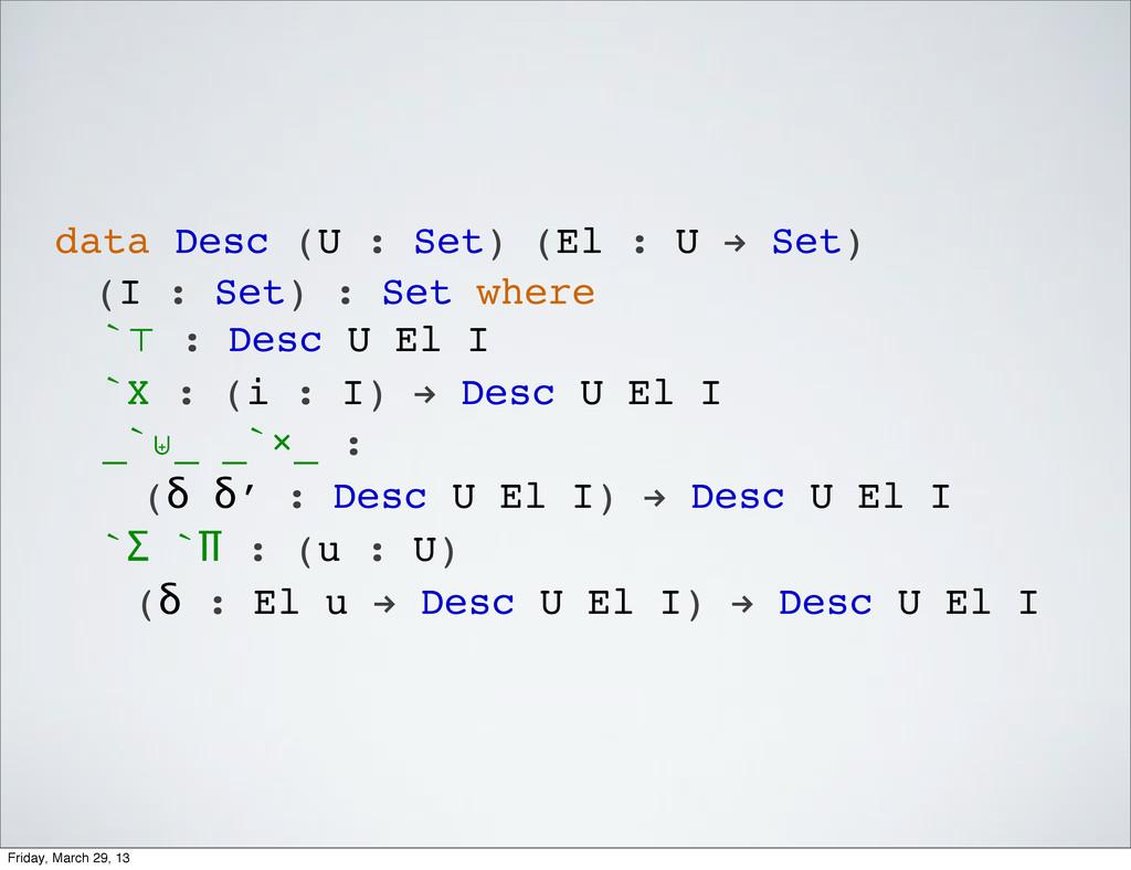data Desc (U : Set) (El : U ! Set) (I : Set) : ...
