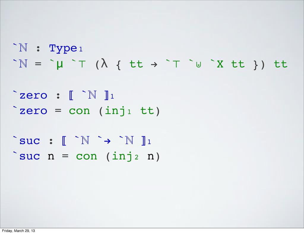 ` : Type₁ ` = `μ `⊤ (λ { tt ! `⊤ `⊎ `X tt }) ...