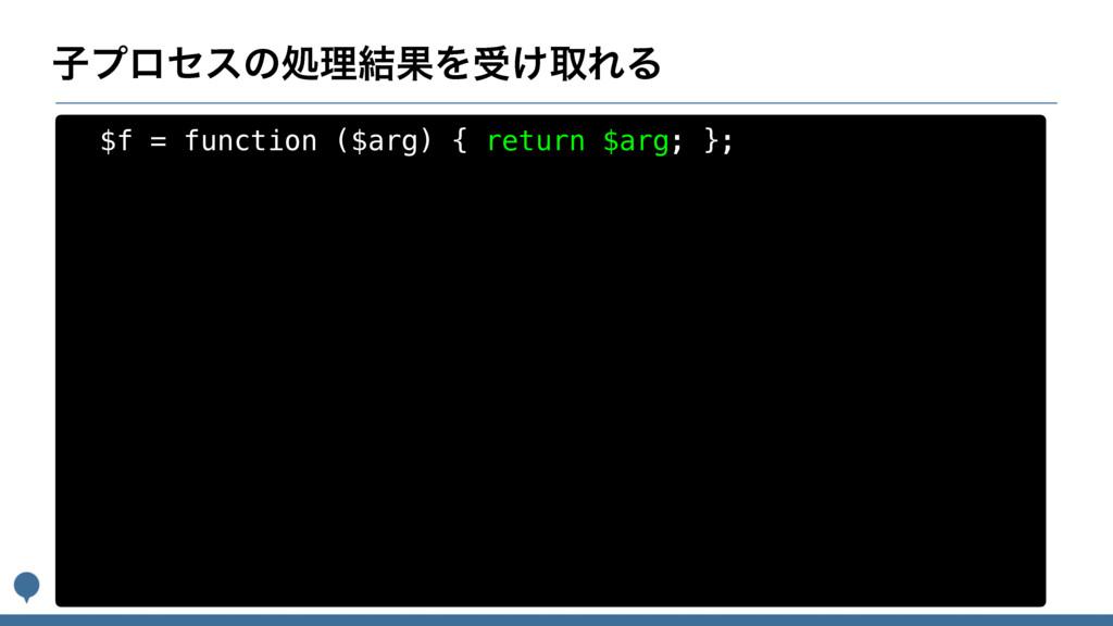 ࢠϓϩηεͷॲཧ݁ՌΛड͚औΕΔ $f = function ($arg) { return ...