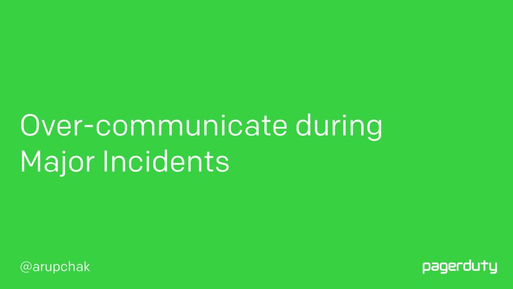 @arupchak Over-communicate during Major Inciden...
