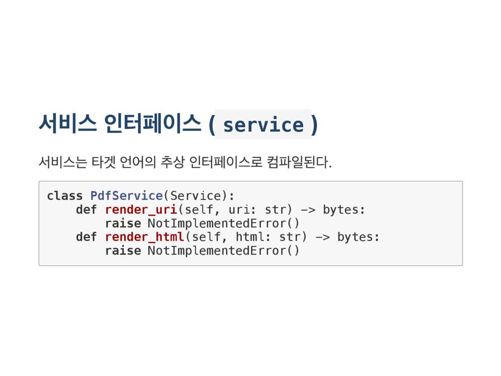 서비스 인터페이스 ( s e r v i c e ) 서비스는 타겟 언어의 추상 인터페이...