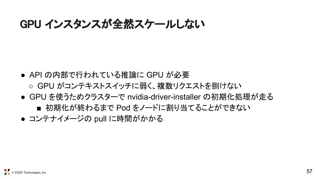 © ZOZO Technologies, Inc. 57 GPU インスタンスが全然スケールし...