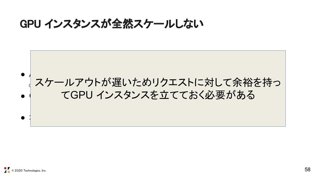 © ZOZO Technologies, Inc. 58 GPU インスタンスが全然スケールし...