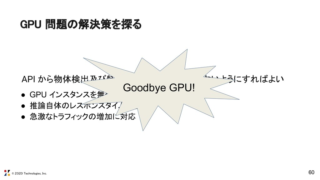 © ZOZO Technologies, Inc. 60 GPU 問題の解決策を探る API...