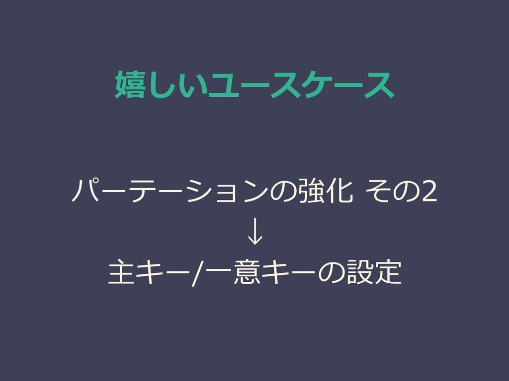嬉しいユースケース パーテーションの強化 その2 ↓ 主キー/一意キーの設定