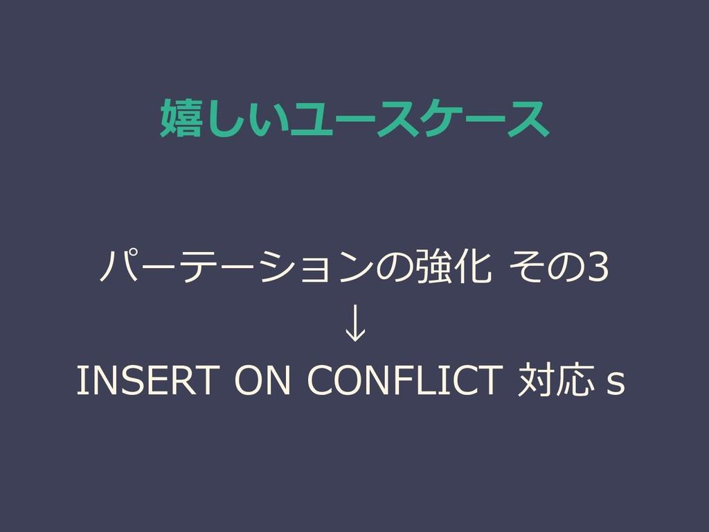 嬉しいユースケース パーテーションの強化 その3 ↓ INSERT ON CONFLICT 対...