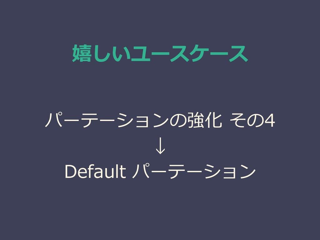 嬉しいユースケース パーテーションの強化 その4 ↓ Default パーテーション