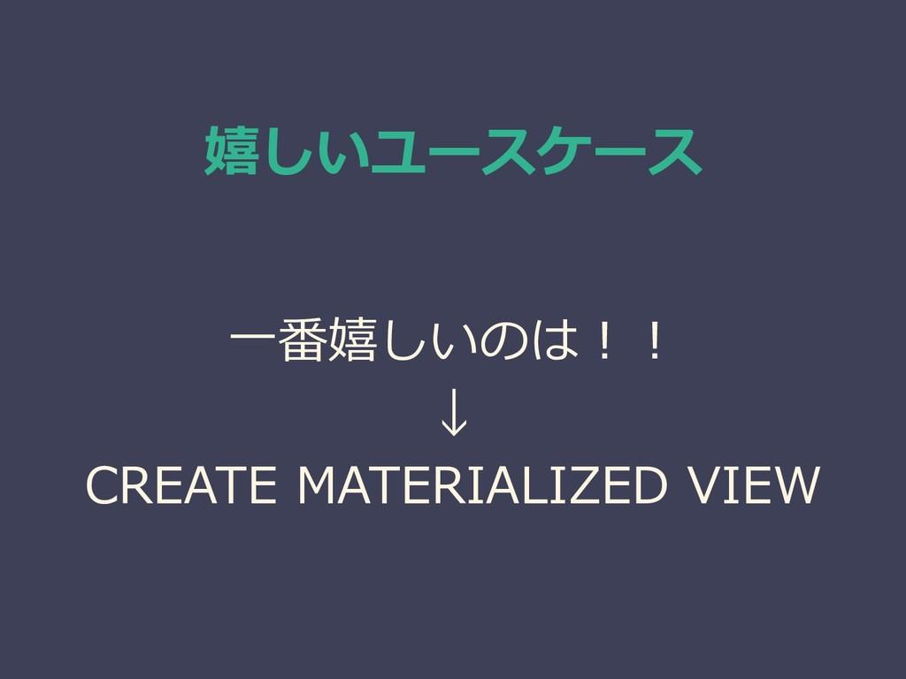 嬉しいユースケース 一番嬉しいのは!! ↓ CREATE MATERIALIZED VIEW