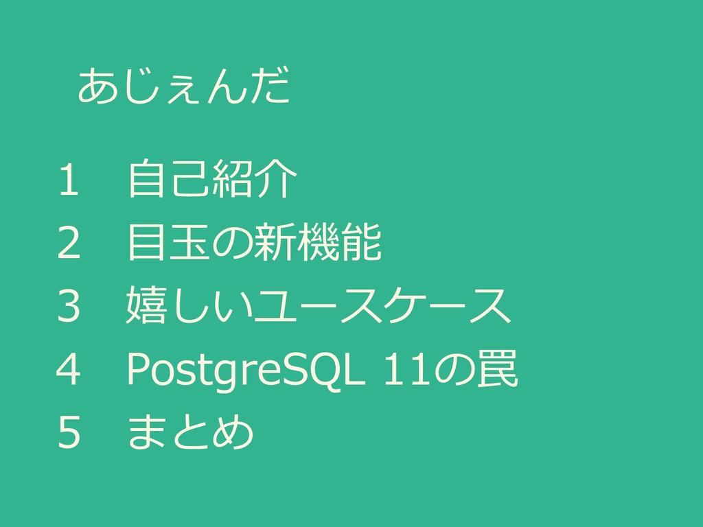 あじぇんだ 1 自己紹介 2 目玉の新機能 3 嬉しいユースケース 4 PostgreSQL ...