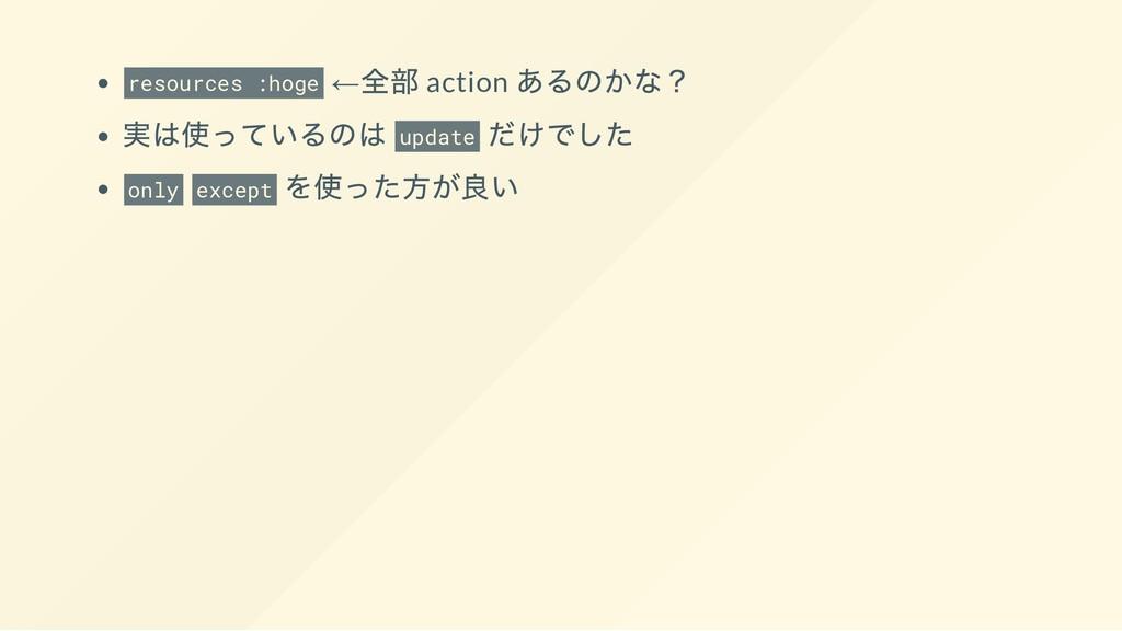 resources :hoge ← 全部 action あるのかな? 実は使っているのは up...