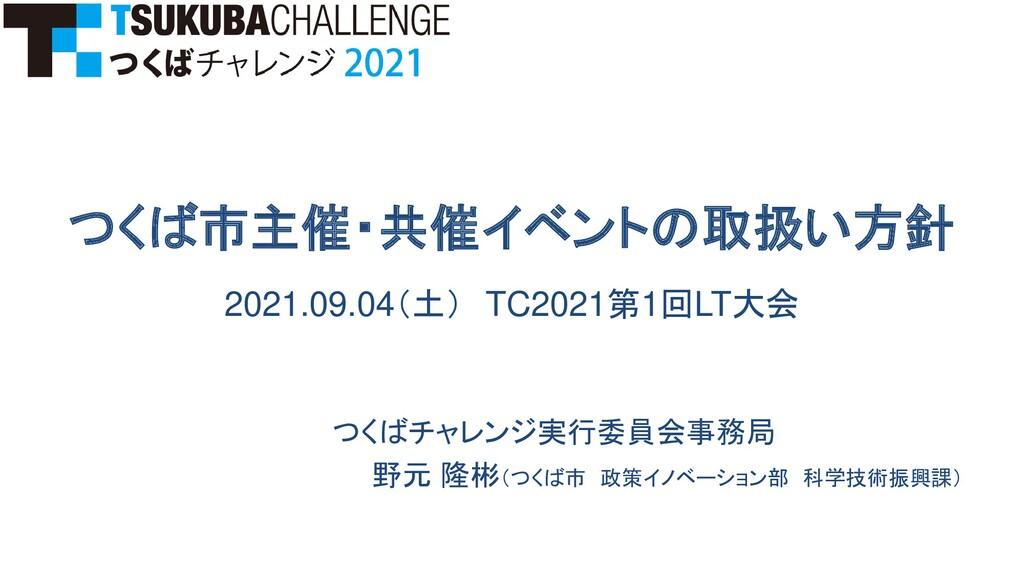 つくば市主催・共催イベントの取扱い方針 2021.09.04(土) TC2021第1回LT大会...