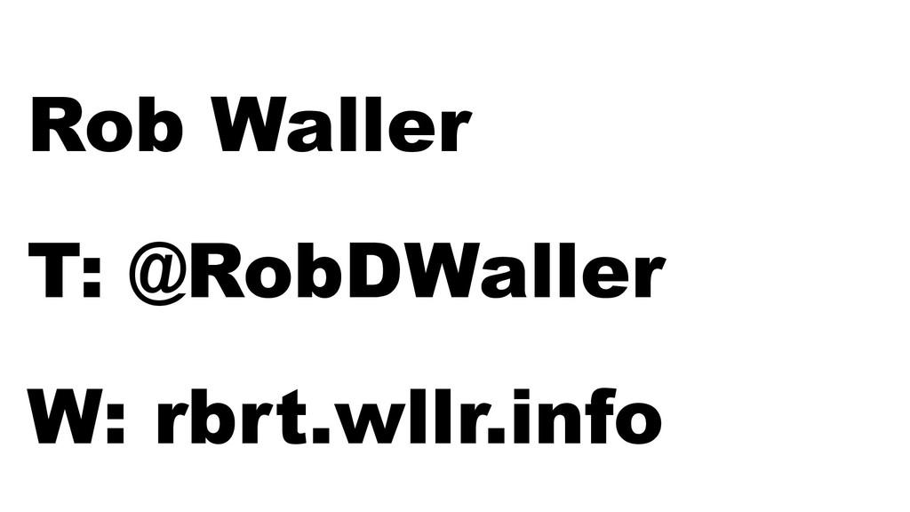 W: rbrt.wllr.info | T: @RobDWaller Rob Waller T...