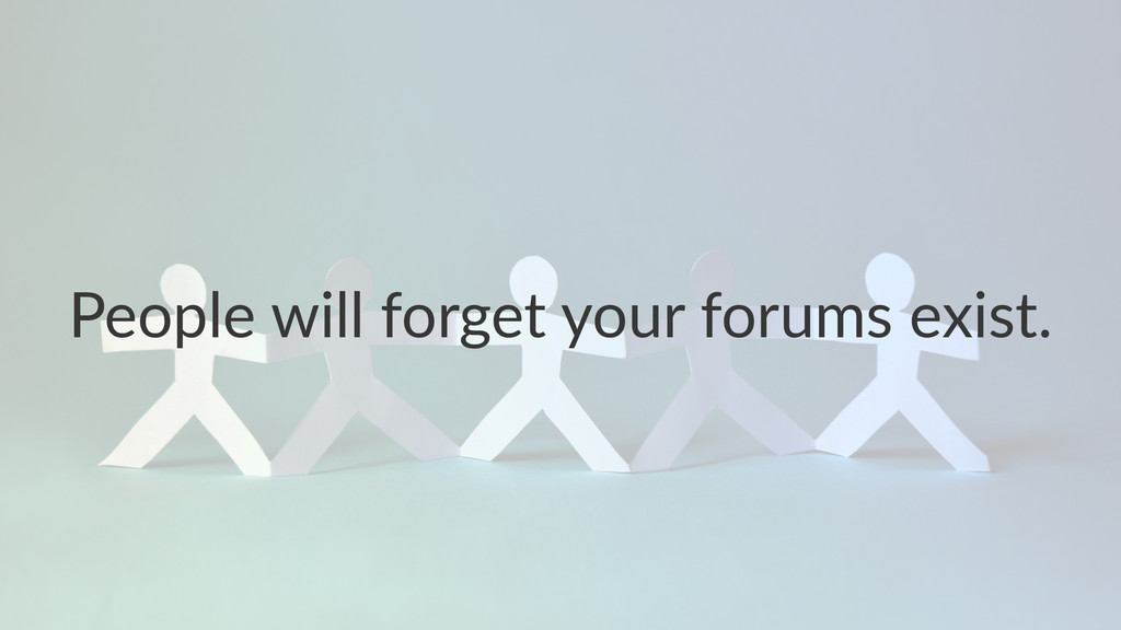 People&will&forget&your&forums&exist.