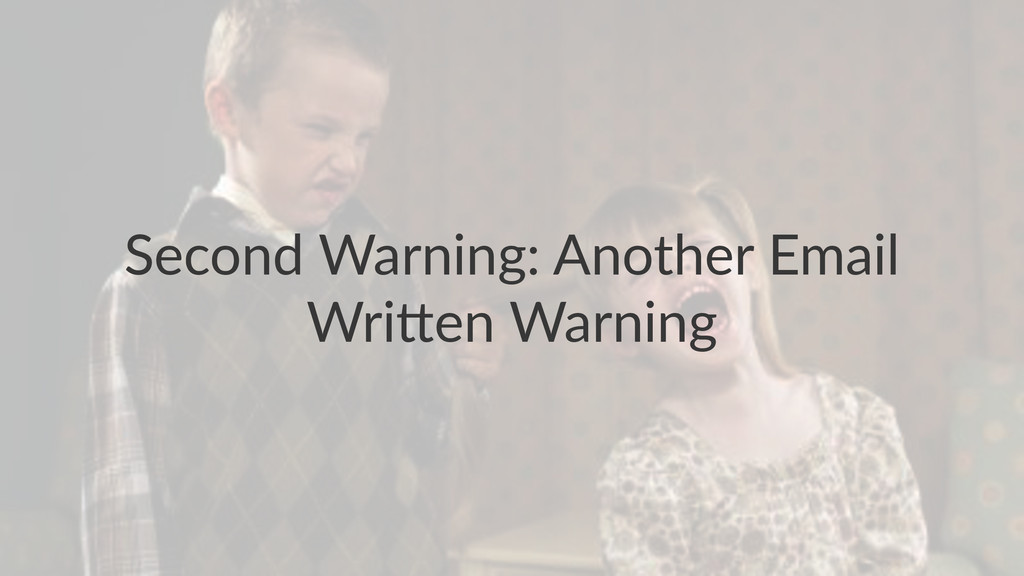Second'Warning:'Another'Email' Wri4en'Warning