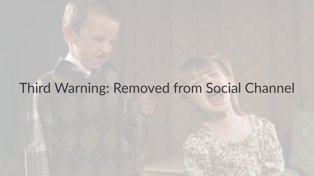 Third&Warning:&Removed&from&Social&Channel