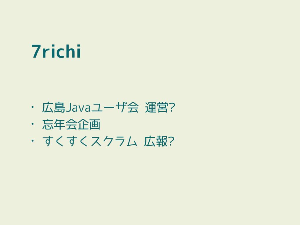 7richi • 広島Javaユーザ会 運営? • 忘年会企画 • すくすくスクラム 広報?